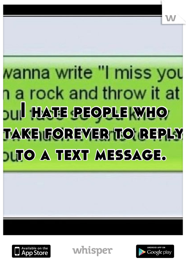I hate people who take forever to reply to a text message.