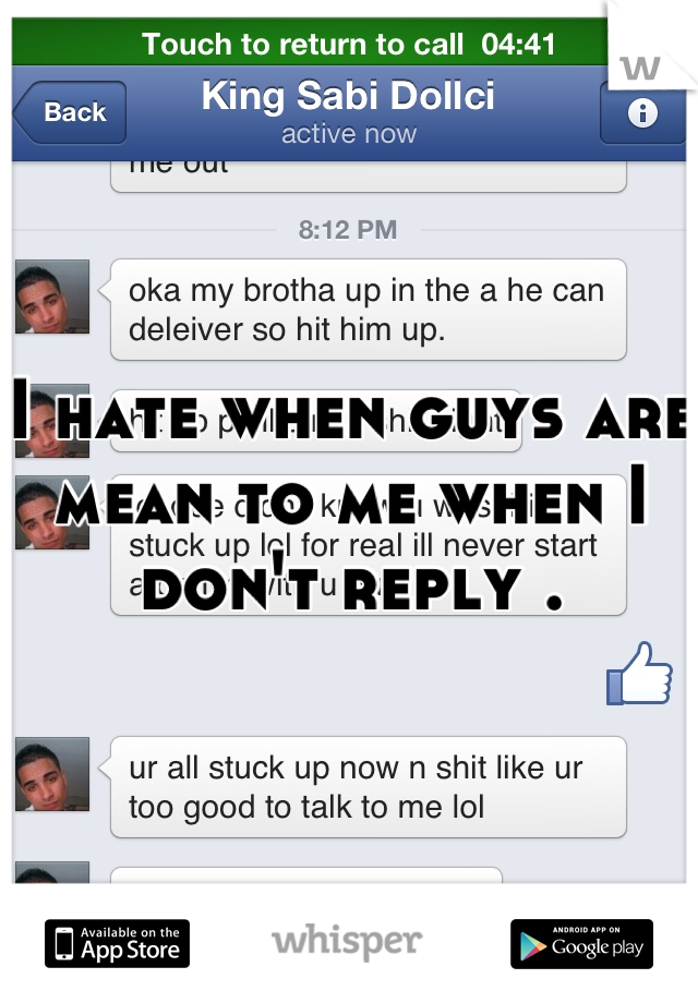 I hate when guys are mean to me when I don't reply .