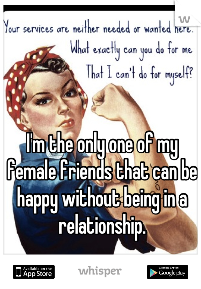 I'm the only one of my female friends that can be happy without being in a relationship.
