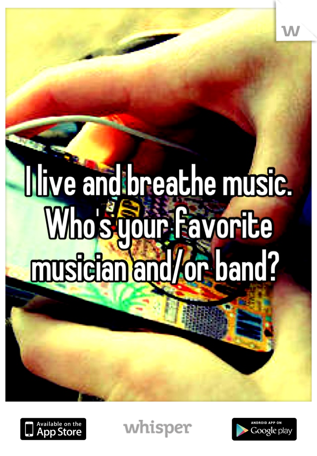I live and breathe music. Who's your favorite musician and/or band?