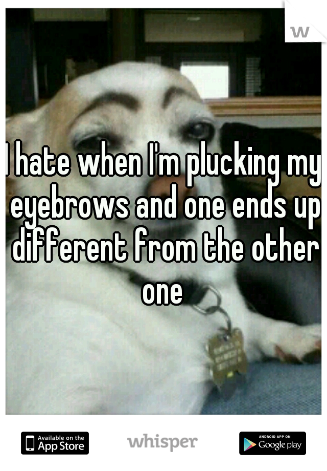 I hate when I'm plucking my eyebrows and one ends up different from the other one