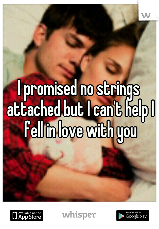 I promised no strings attached but I can't help I fell in love with you