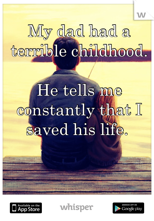My dad had a terrible childhood.   He tells me constantly that I saved his life.