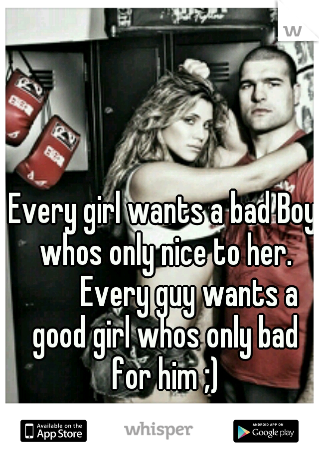 Every girl wants a bad Boy whos only nice to her.    Every guy wants a good girl whos only bad for him ;)