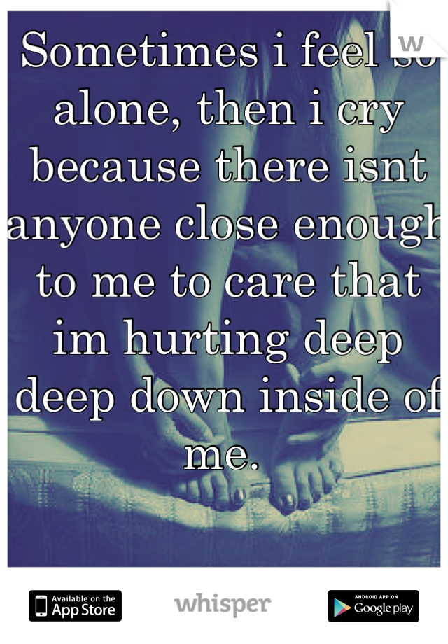 Sometimes i feel so alone, then i cry because there isnt anyone close enough to me to care that im hurting deep deep down inside of me.