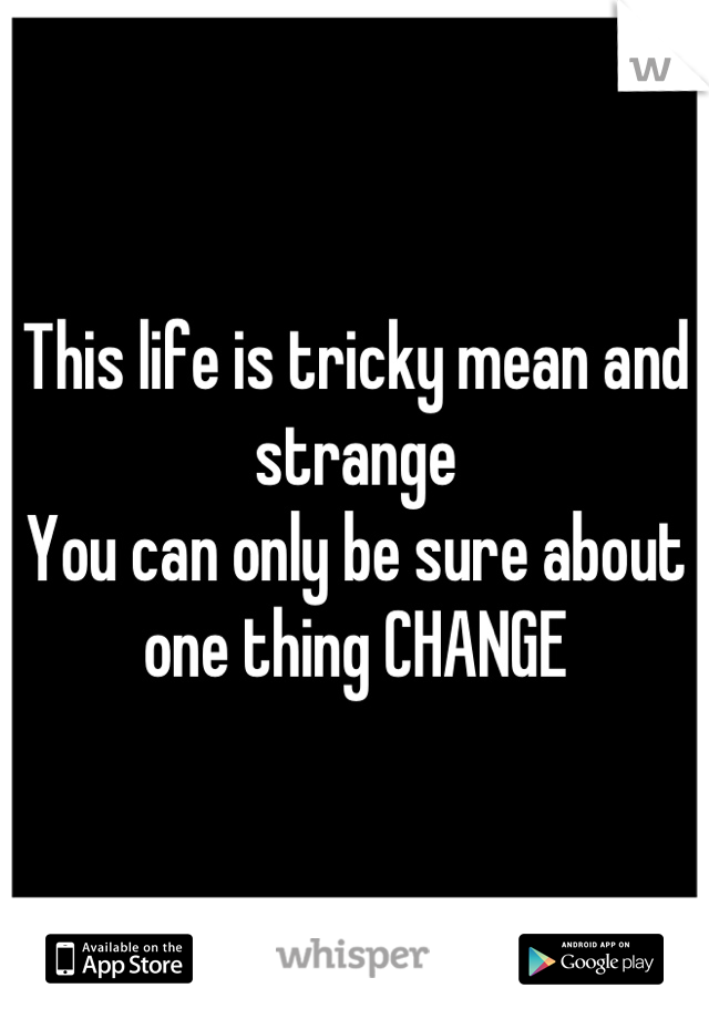 This life is tricky mean and strange You can only be sure about one thing CHANGE