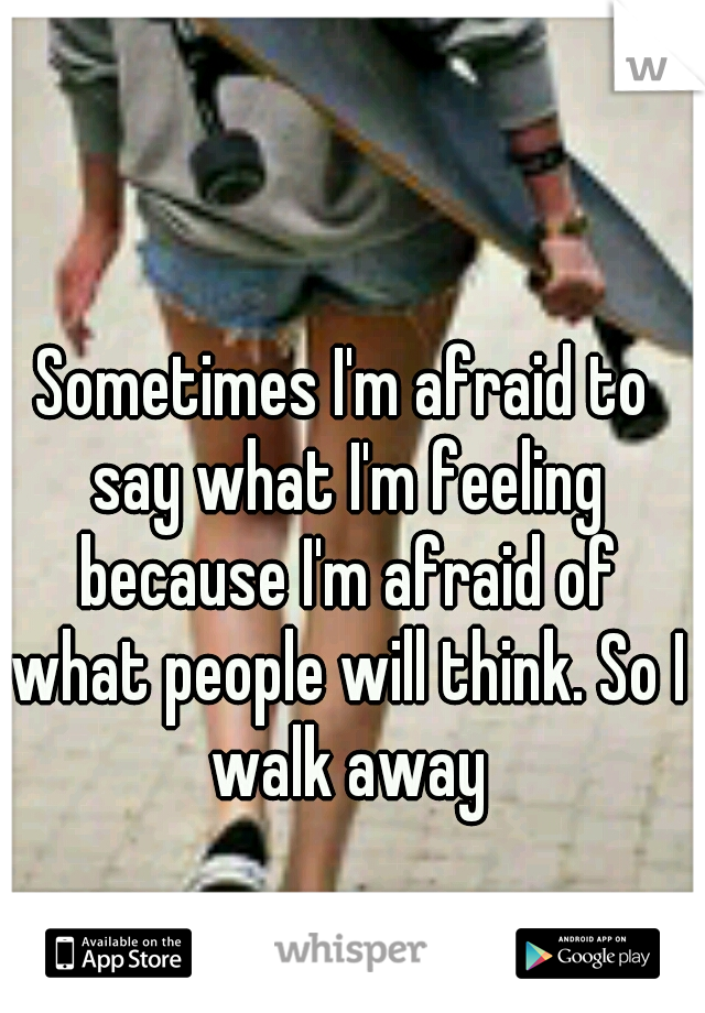 Sometimes I'm afraid to say what I'm feeling because I'm afraid of what people will think. So I walk away