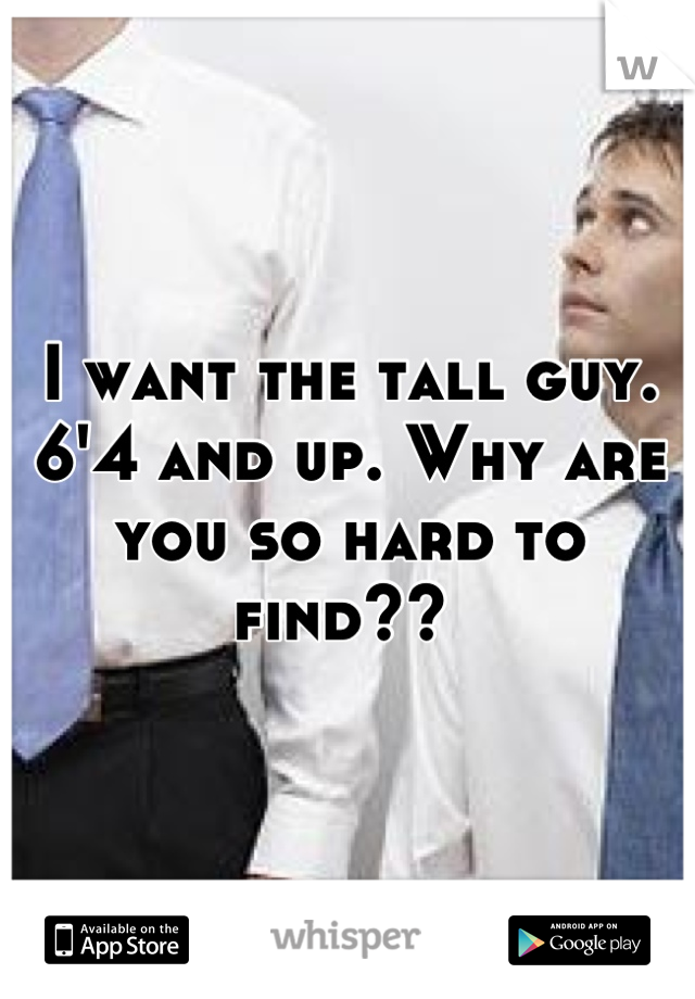 I want the tall guy. 6'4 and up. Why are you so hard to find??