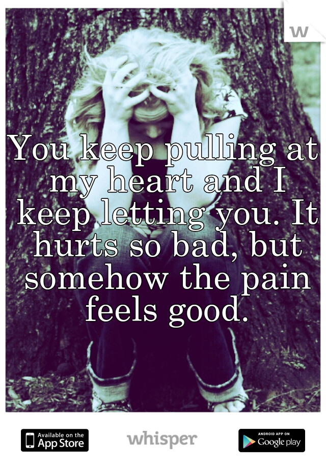 You keep pulling at my heart and I keep letting you. It hurts so bad, but somehow the pain feels good.