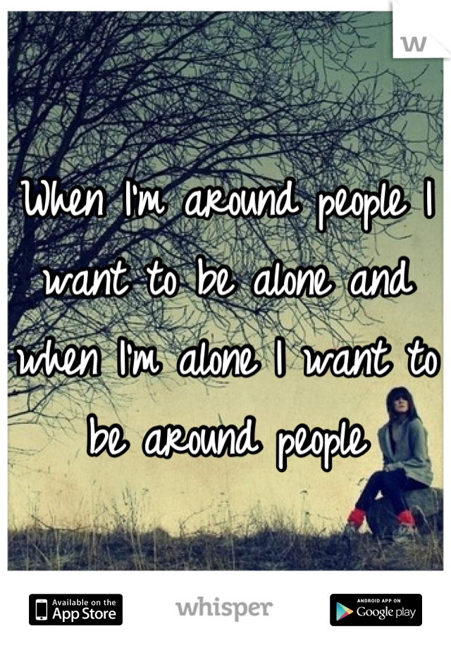 When I'm around people I want to be alone and when I'm alone I want to be around people