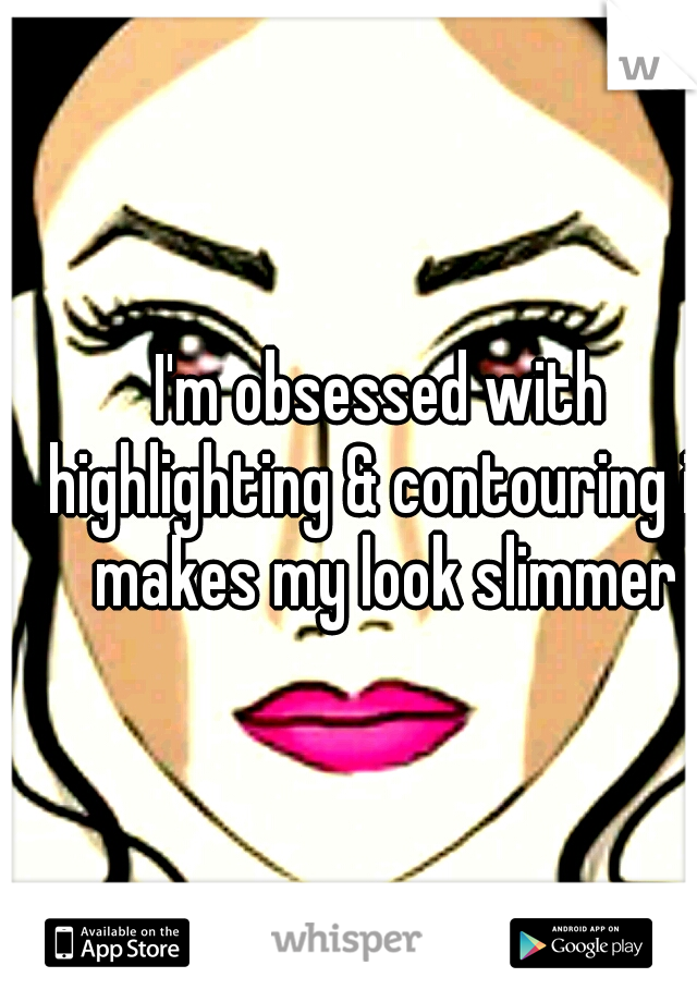 I'm obsessed with highlighting & contouring it makes my look slimmer