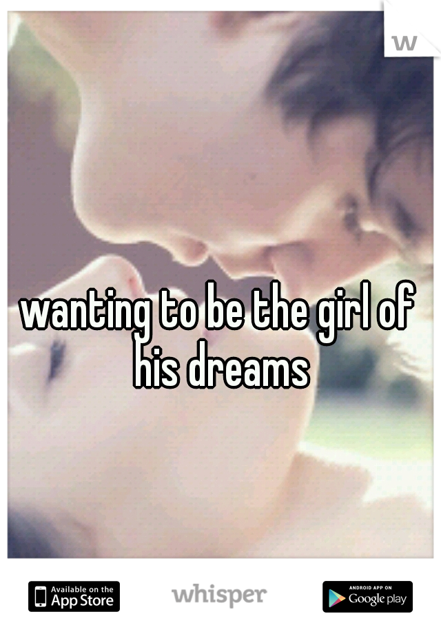 wanting to be the girl of his dreams