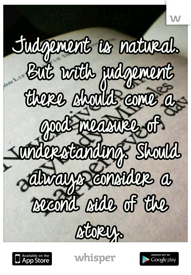 Judgement is natural. But with judgement there should come a good measure of understanding. Should always consider a second side of the story.
