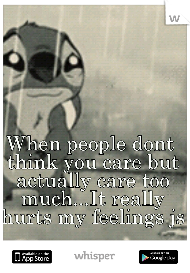 When people dont think you care but actually care too much...It really hurts my feelings js
