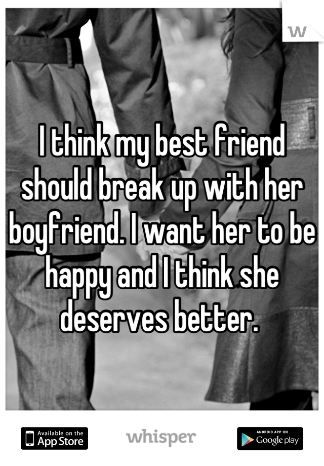 I think my best friend should break up with her boyfriend. I want her to be happy and I think she deserves better.
