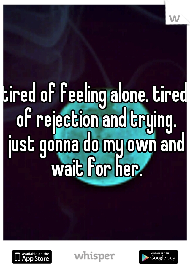 tired of feeling alone. tired of rejection and trying. just gonna do my own and wait for her.