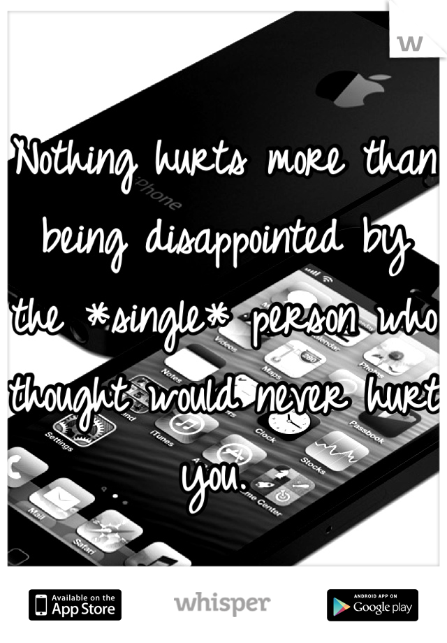 Nothing hurts more than being disappointed by the *single* person who thought would never hurt you.