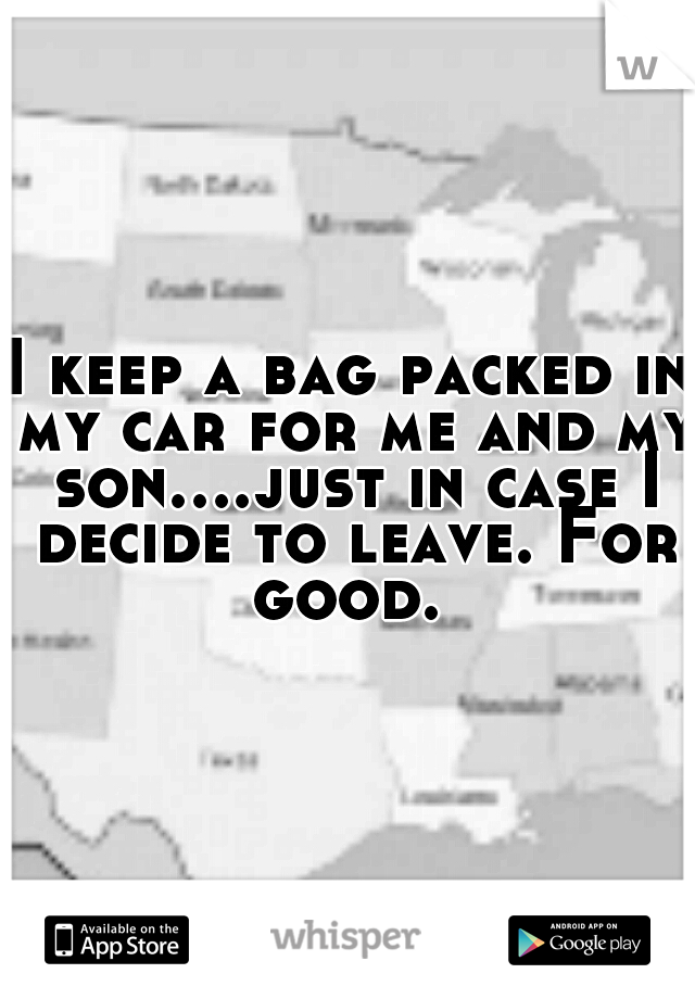 I keep a bag packed in my car for me and my son....just in case I decide to leave. For good.
