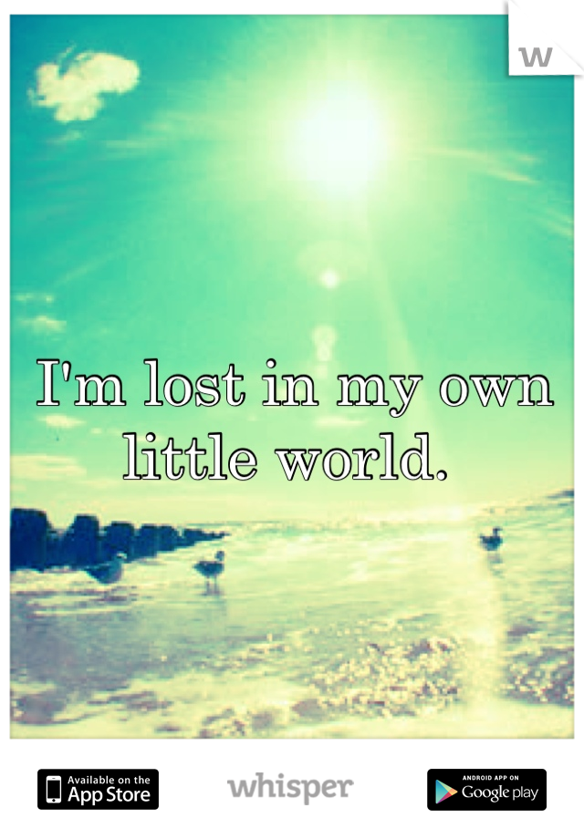 I'm lost in my own little world.