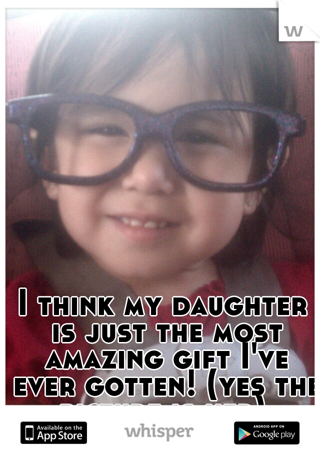 I think my daughter is just the most amazing gift I've ever gotten! (yes the picture is her)