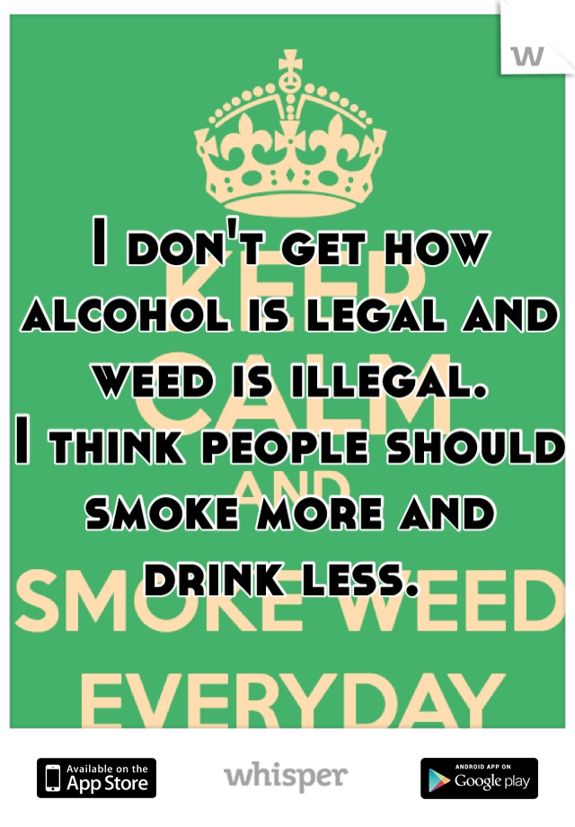 I don't get how alcohol is legal and weed is illegal.  I think people should smoke more and drink less.