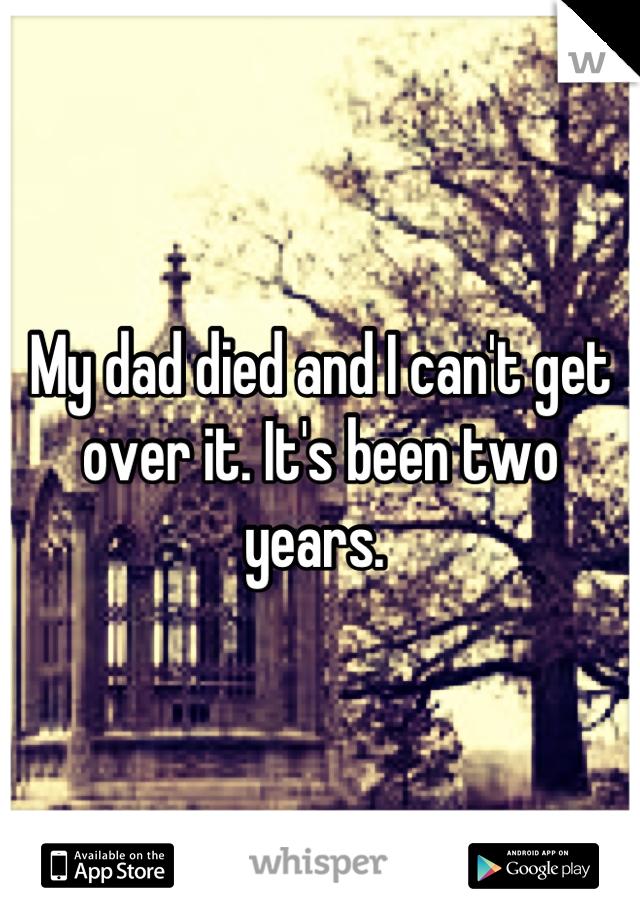 My dad died and I can't get over it. It's been two years.