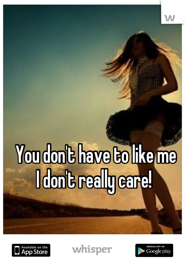 You don't have to like me I don't really care!
