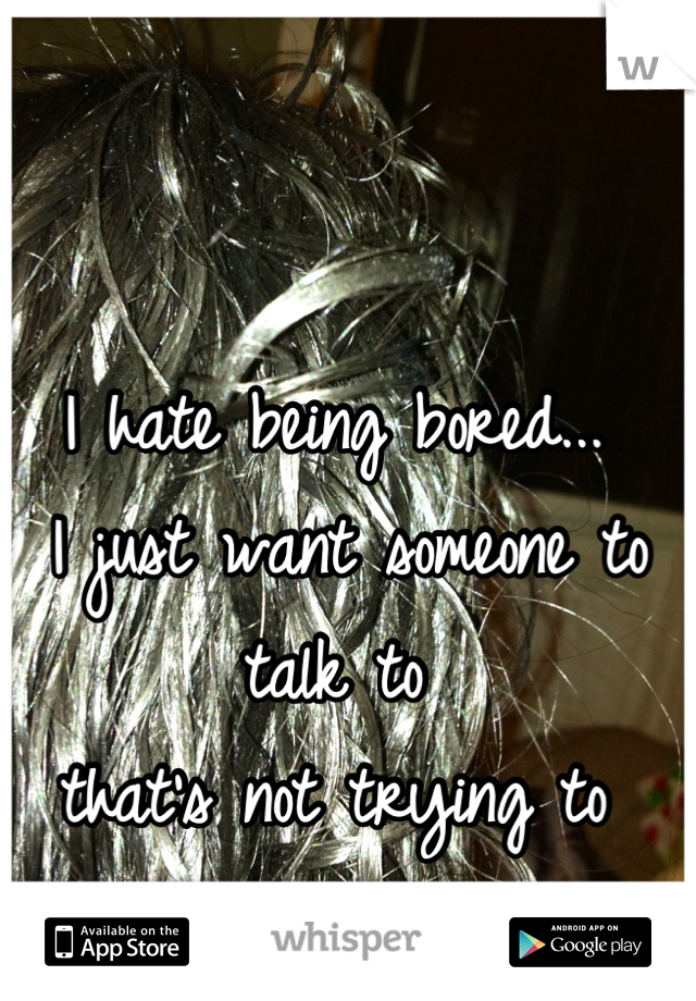 I hate being bored...  I just want someone to talk to  that's not trying to  hook up...