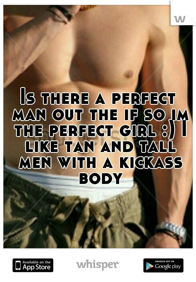 Is there a perfect man out the if so im the perfect girl :) I like tan and tall men with a kickass body