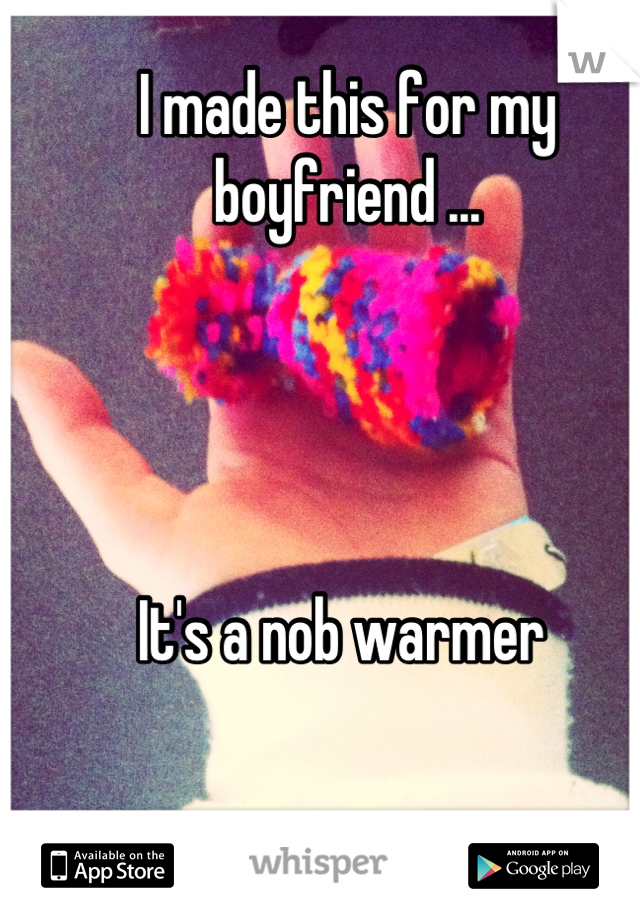I made this for my boyfriend ...     It's a nob warmer