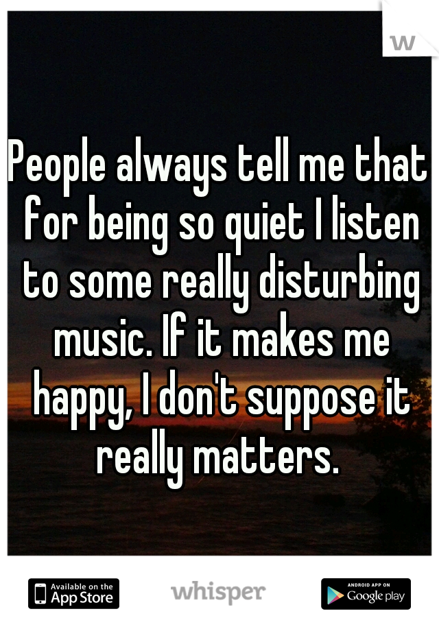 People always tell me that for being so quiet I listen to some really disturbing music. If it makes me happy, I don't suppose it really matters.