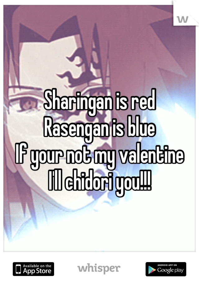 Sharingan is red  Rasengan is blue If your not my valentine I'll chidori you!!!