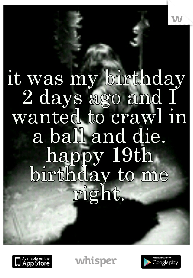 it was my birthday 2 days ago and I wanted to crawl in a ball and die. happy 19th birthday to me right.