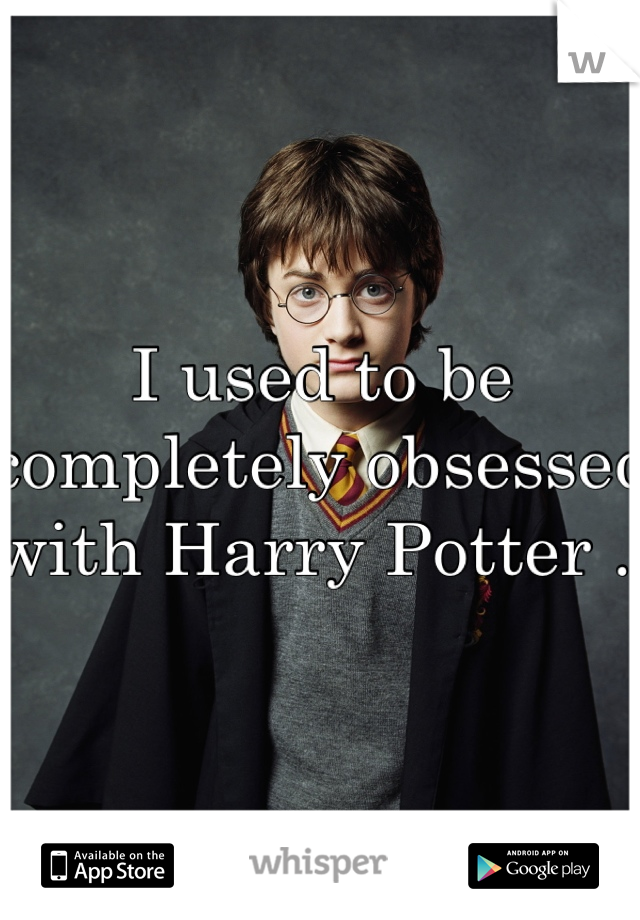 I used to be completely obsessed with Harry Potter .
