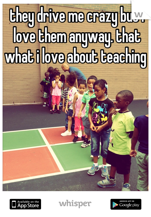 they drive me crazy but i love them anyway. that what i love about teaching