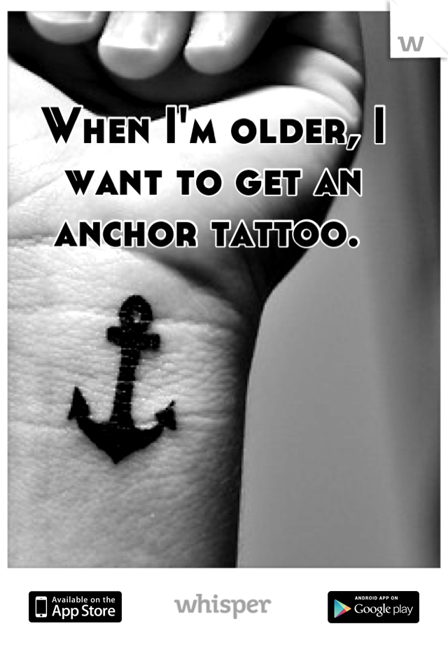When I'm older, I want to get an anchor tattoo.