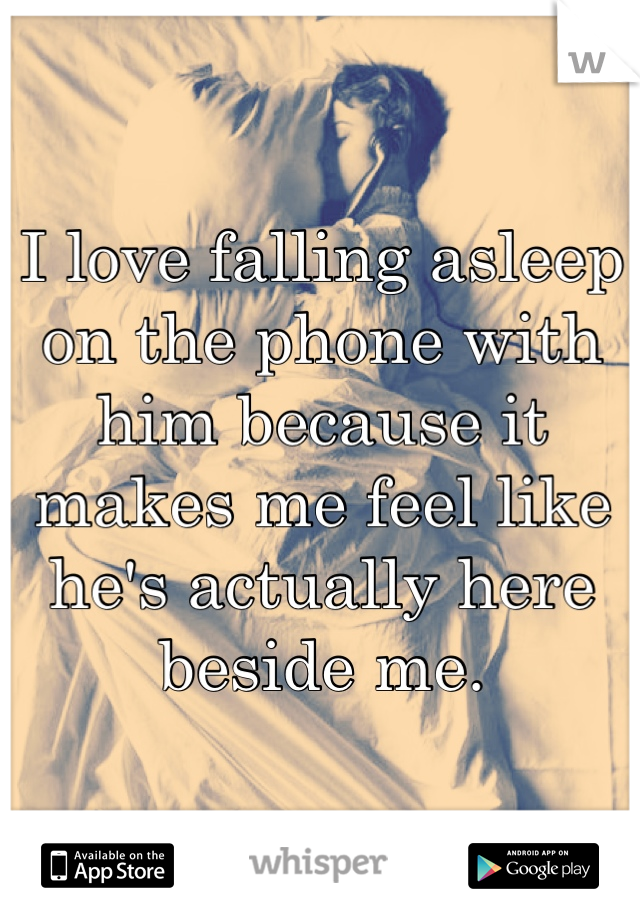I love falling asleep on the phone with him because it makes me feel like he's actually here beside me.