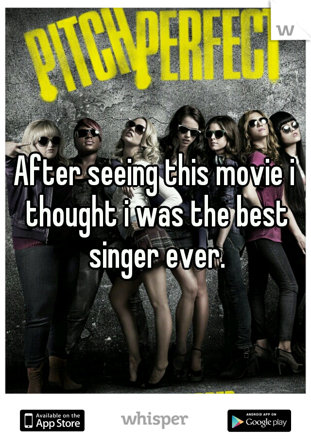 After seeing this movie i thought i was the best singer ever.