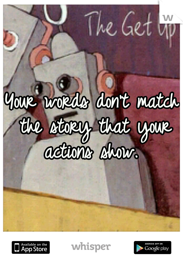 Your words don't match the story that your actions show.