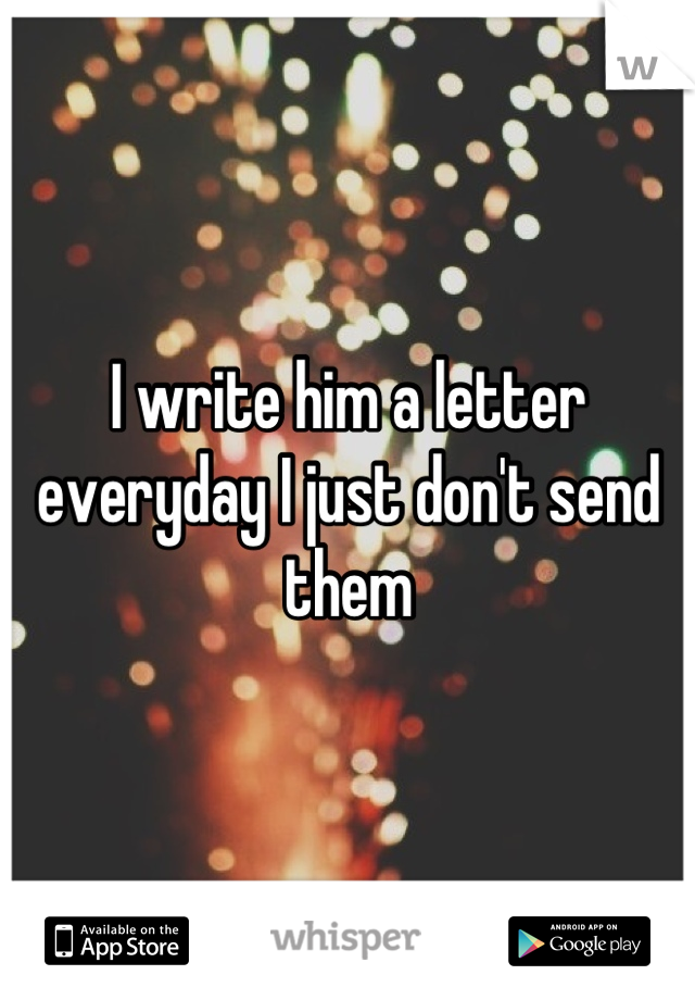 I write him a letter everyday I just don't send them