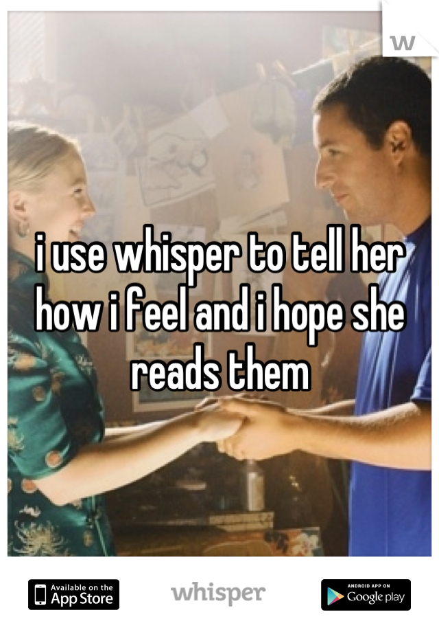 i use whisper to tell her how i feel and i hope she reads them