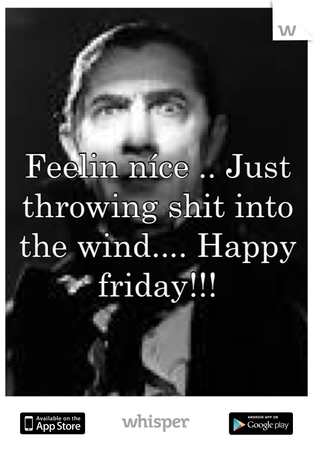 Feelin níce .. Just throwing shit into the wind.... Happy friday!!!