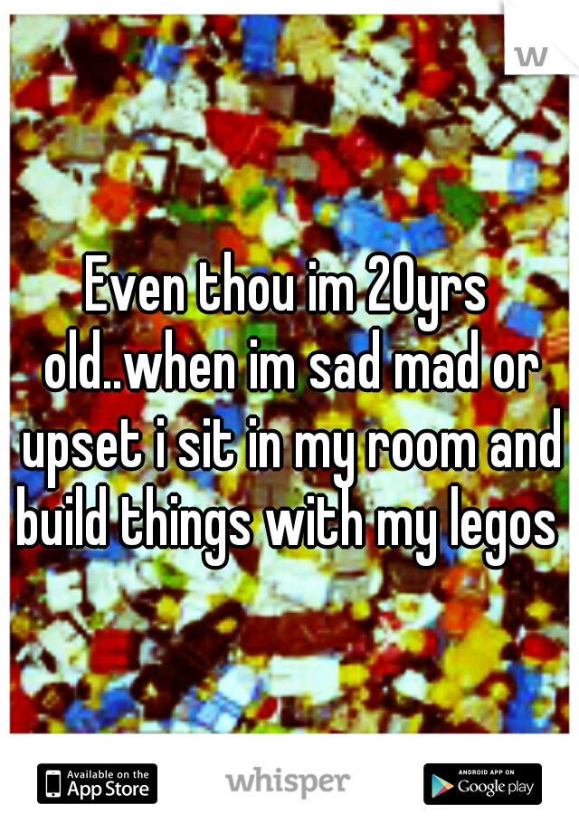 Even thou im 20yrs old..when im sad mad or upset i sit in my room and build things with my legos