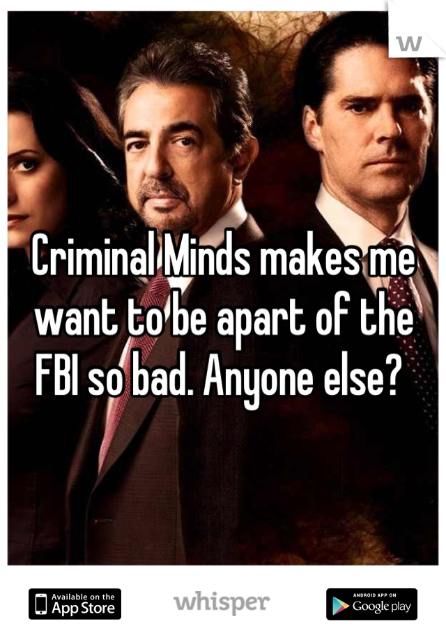 Criminal Minds makes me want to be apart of the FBI so bad. Anyone else?