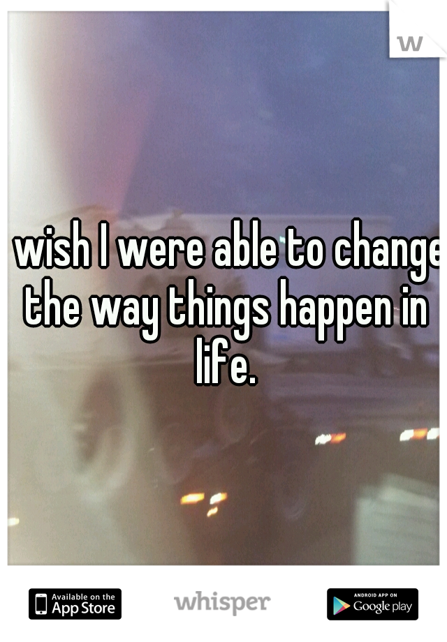 I wish I were able to change the way things happen in life.