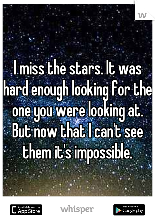 I miss the stars. It was hard enough looking for the one you were looking at. But now that I can't see them it's impossible.