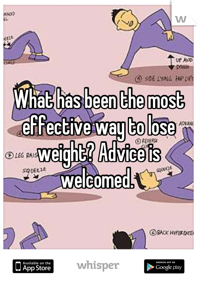 What has been the most effective way to lose weight? Advice is welcomed.