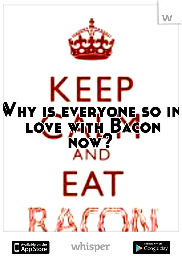 Why is everyone so in love with Bacon now?