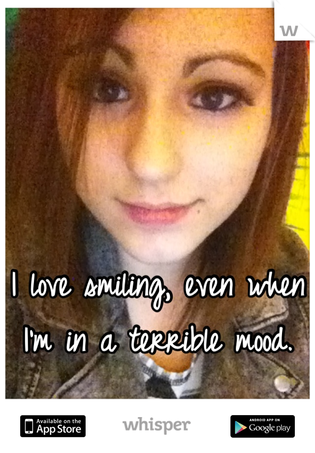 I love smiling, even when I'm in a terrible mood.