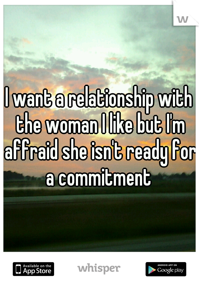 I want a relationship with the woman I like but I'm affraid she isn't ready for a commitment